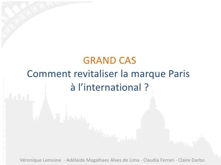 GRAND CAS Comment revitaliser la marque Paris  à l'international ? Véronique Lemoine  - Adélaïde Magalhaes Alves de Lima -...