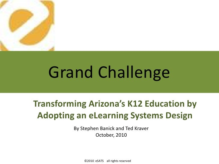 Grand Challenge Transforming Arizona's K12 Education by  Adopting an eLearning Systems Design          By Stephen Banick a...