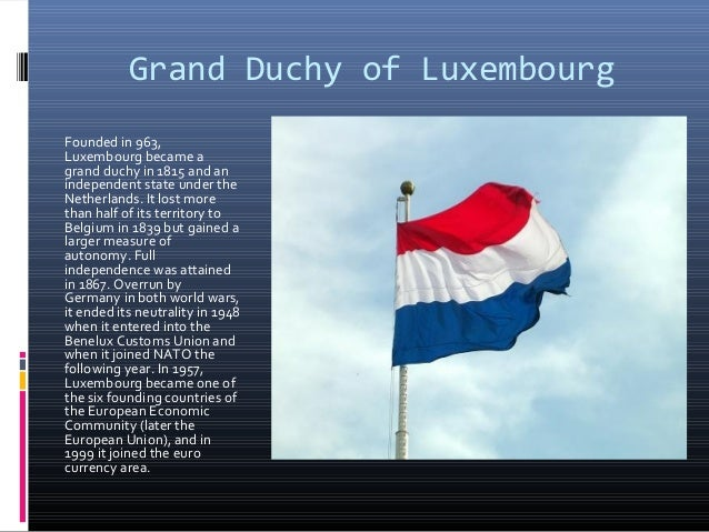 Grand Duchy of LuxembourgFounded in 963,Luxembourg became agrand duchy in 1815 and anindependent state under theNetherland...