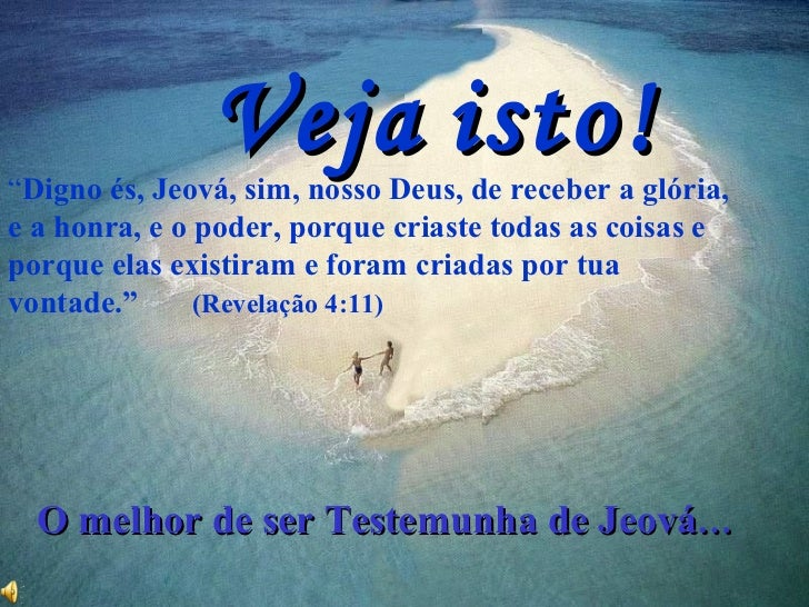 """Veja   isto! """" Digno és, Jeová, sim, nosso Deus, de receber a glória, e a honra, e o poder, porque criaste todas as coisas..."""
