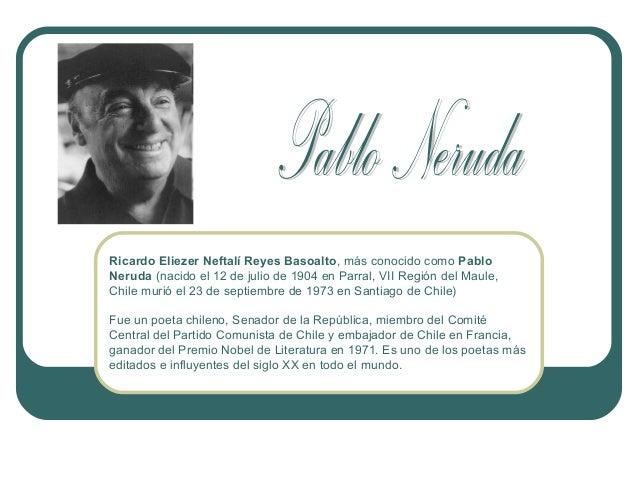 Ricardo Eliezer Neftalí Reyes Basoalto, más conocido como Pablo Neruda (nacido el 12 de julio de 1904 en Parral, VII Regió...