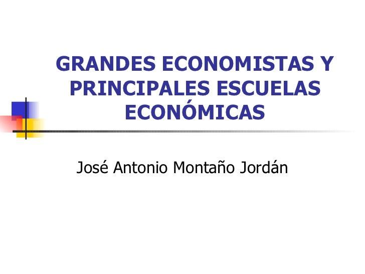 GRANDES ECONOMISTAS Y PRINCIPALES ESCUELAS ECONÓMICAS José Antonio Montaño Jordán