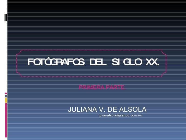 FOTÓGRAFOS DEL SIGLO XX. <ul><ul><li>JULIANA V. DE ALSOLA </li></ul></ul><ul><ul><li>[email_address] </li></ul></ul>PRIMER...