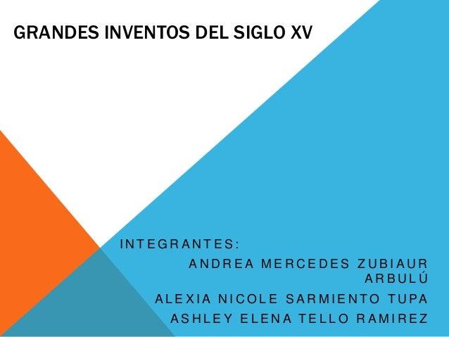 GRANDES INVENTOS DEL SIGLO XV  INTEGRANTES: ANDREA MERCEDES ZUBIAUR ARBULÚ  A L E X I A N I C O L E S A R M I E N T O T U ...