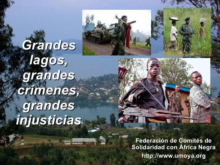 Grandes lagos, grandes crímenes, grandes injusticias Federación de Comités de Solidaridad con África Negra http://www.umoy...