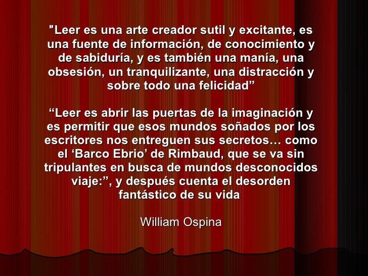 """"""" Leer es una arte creador sutil y excitante, es una fuente de información, de conocimiento y de sabiduría, y es también u..."""