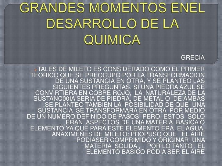 GRANDES MOMENTOS ENEL DESARROLLO DE LA QUIMICA<br />GRECIA<br /><ul><li>TALES DE MILETO ES CONSIDERADO COMO EL PRIMER TEOR...