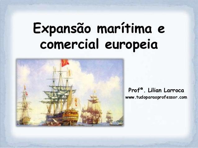 Expansão marítima e comercial europeia              Profª. Lilian Larroca             www.tudoparaoprofessor.com