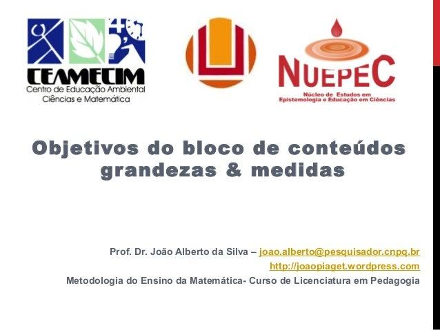 Objetivos do bloco de conteúdos grandezas & medidas Prof. Dr. João Alberto da Silva – joao.alberto@pesquisador.cnpq.br htt...