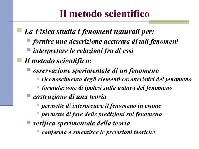 Il metodo scientifico  La Fisica studia i fenomeni naturali per:  fornire una descrizione accurata di tali fenomeni  in...
