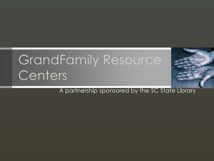 GrandFamily Resource Centers A partnership sponsored by the SC State Library