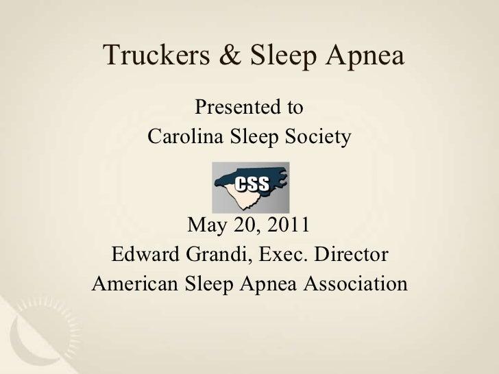 Truckers & Sleep Apnea Presented to Carolina Sleep Society May 20, 2011 Edward Grandi, Exec. Director American Sleep Apnea...