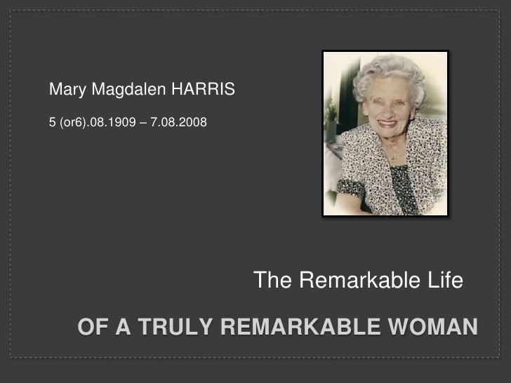 Mary Magdalen HARRIS<br />5 (or6).08.1909 – 7.08.2008<br />The Remarkable Life<br />Of a truly remarkable woman<br />