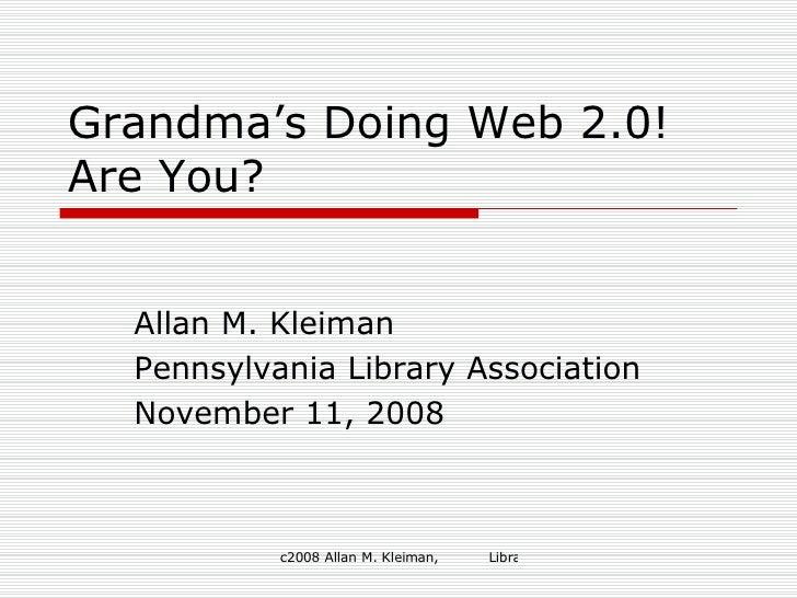 Grandma's Doing Web 2.0! Are You? Allan M. Kleiman Pennsylvania Library Association November 11, 2008
