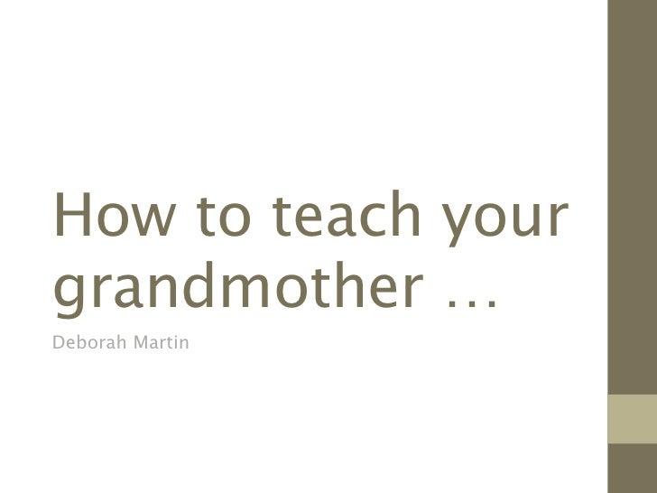 How to teach yourgrandmother …Deborah Martin