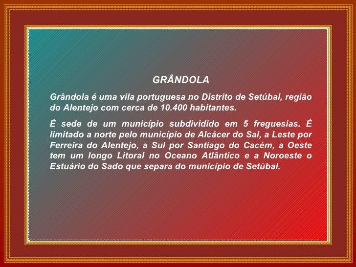 GRÂNDOLA Grândola é uma vila portuguesa no Distrito de Setúbal, região do Alentejo com cerca de 10.400 habitantes. É sede ...