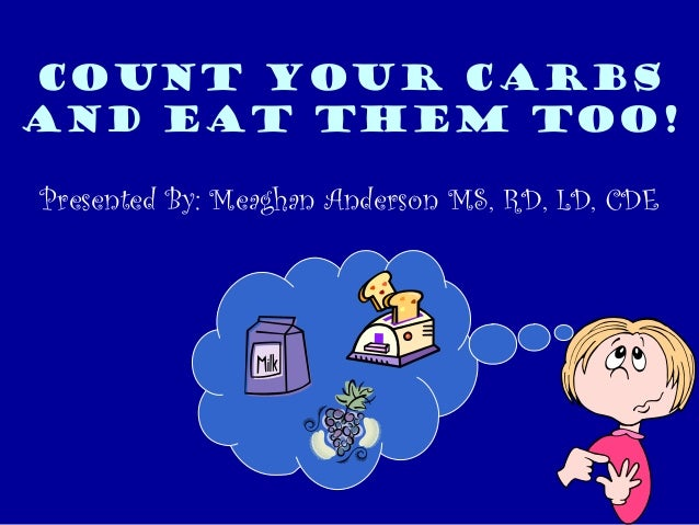Count Your Carbs And Eat them TOO! Presented By: Meaghan Anderson MS, RD, LD, CDE