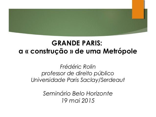 GRANDE PARIS: a «construção» de uma Metrópole Frédéric Rolin professor de direito público Universidade Paris Saclay/Serd...