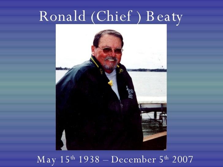 Ronald (Chief ) Beaty May 15 th  1938 – December 5 th  2007