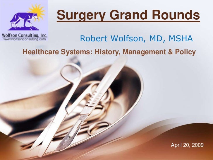 Surgery Grand Rounds<br />Robert Wolfson, MD, MSHA<br />Healthcare Systems: History, Management & Policy <br />April 20, 2...