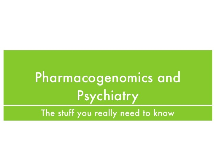 Pharmacogenomics and      Psychiatry The stuff you really need to know