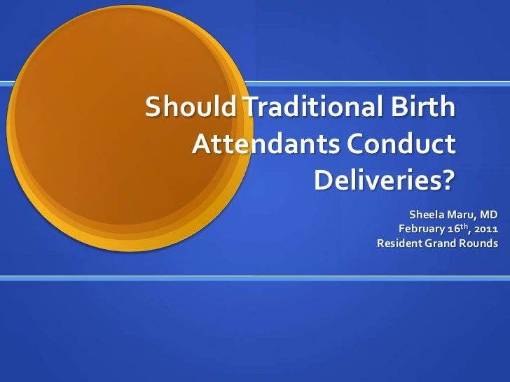 Should Traditional Birth Attendants Conduct Deliveries?<br />Sheela Maru, MD<br />February 16th, 2011<br />Resident Grand ...