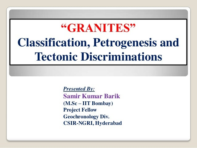 """GRANITES"" Classification, Petrogenesis and Tectonic Discriminations Presented By:  Samir Kumar Barik (M.Sc – IIT Bombay) ..."