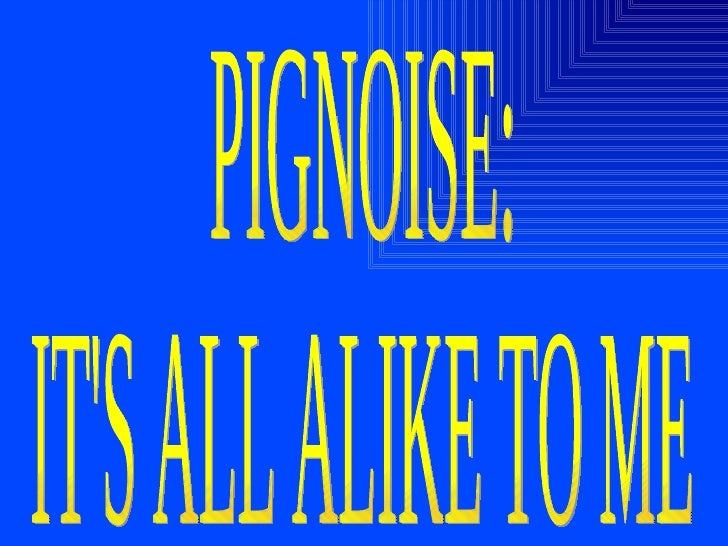 PIGNOISE: IT'S ALL ALIKE TO ME