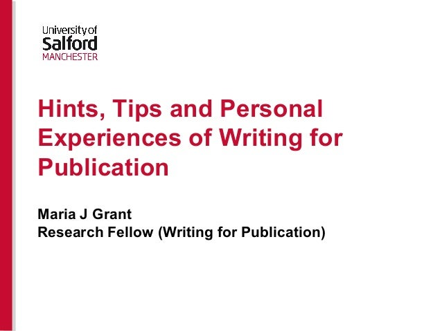 Hints, Tips and Personal Experiences of Writing for Publication Maria J Grant Research Fellow (Writing for Publication)