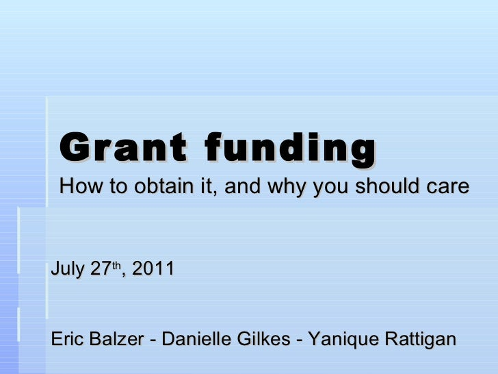 Grant funding How to obtain it, and why you should care July 27 th , 2011 Eric Balzer - Danielle Gilkes - Yanique Rattigan