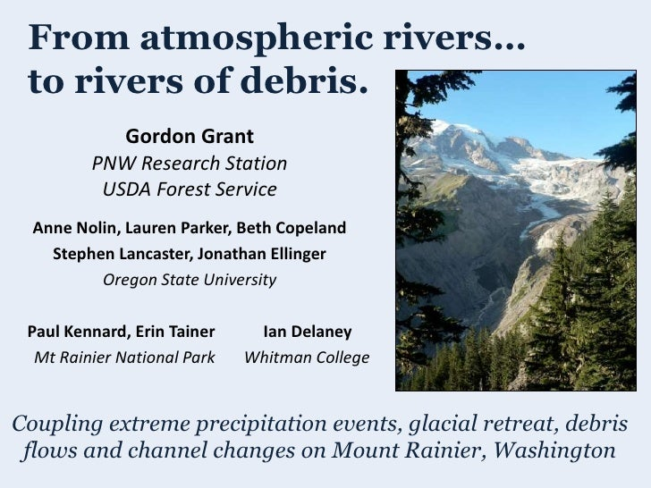 From atmospheric rivers… to rivers of debris.            Gordon Grant         PNW Research Station          USDA Forest Se...