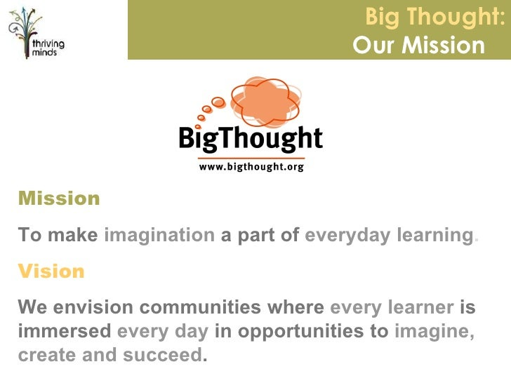 Big Thought: Our Mission  Mission To make  imagination  a part of  everyday learning . Vision We envision communities wher...