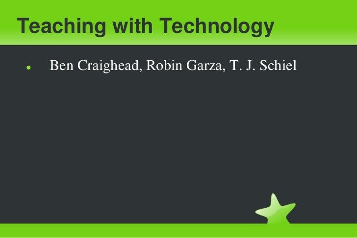 Teaching with Technology<br /><ul><li>Ben Craighead, Robin Garza, T. J. Schiel</li></li></ul><li>