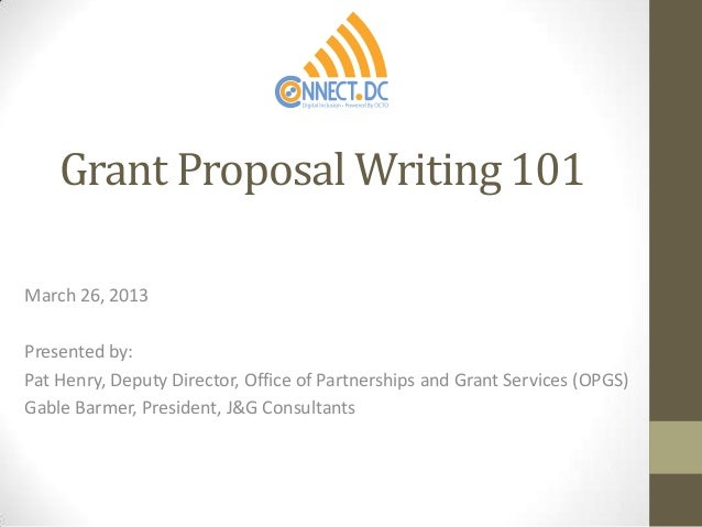 Grant Proposal Writing 101March 26, 2013Presented by:Pat Henry, Deputy Director, Office of Partnerships and Grant Services...