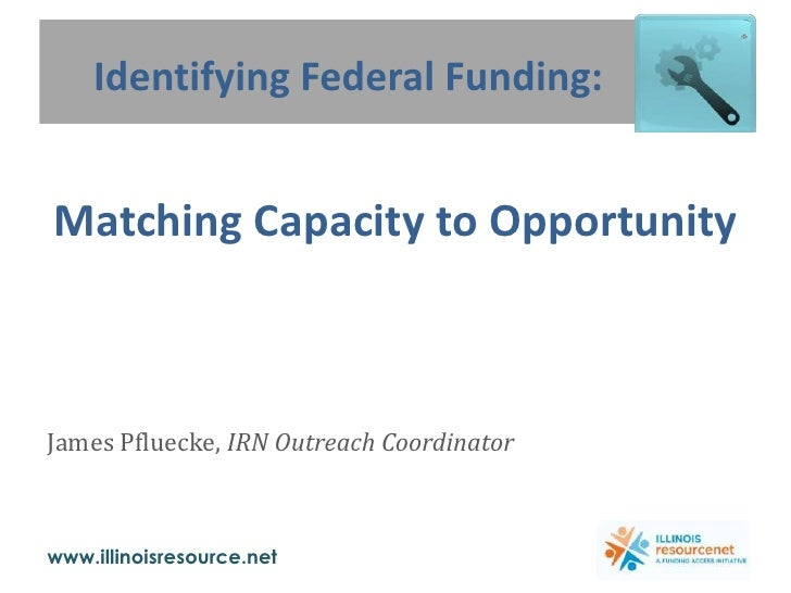 Identifying Federal Funding: <br /> <br />Matching Capacity to Opportunity<br />James Pfluecke, IRN Outreach Coordinator<b...