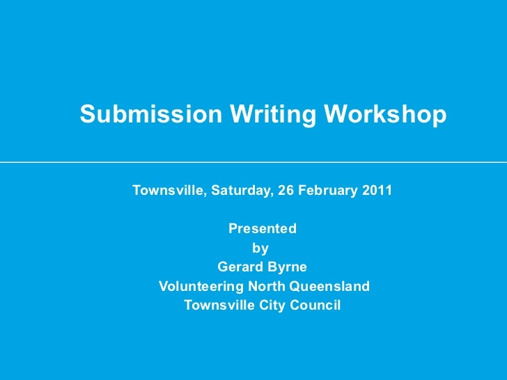 Submission Writing Workshop Townsville, Saturday, 26 February 2011 Presented by  Gerard Byrne Volunteering North Queenslan...