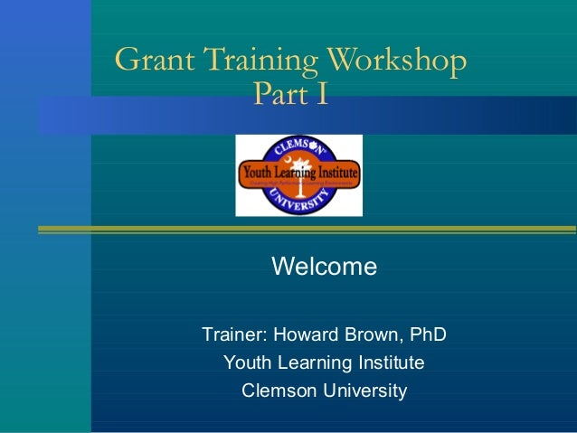 Grant Training Workshop Part I  Welcome Trainer: Howard Brown, PhD Youth Learning Institute Clemson University