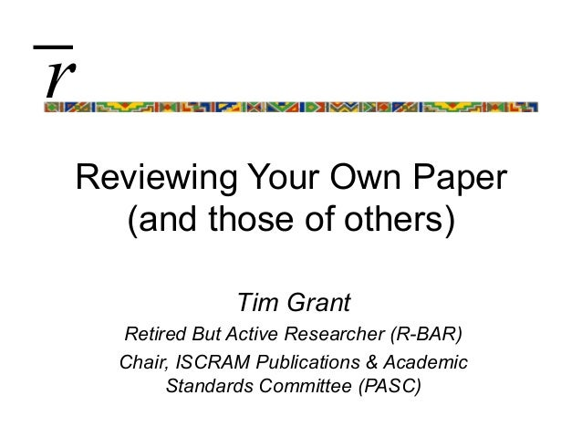 Reviewing Your Own Paper(and those of others)Tim GrantRetired But Active Researcher (R-BAR)Chair, ISCRAM Publications & Ac...