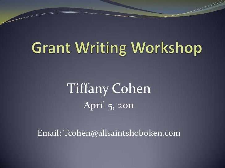 Grant Writing Workshop <br />Tiffany Cohen<br />April 5, 2011<br />Email: Tcohen@allsaintshoboken.com<br />
