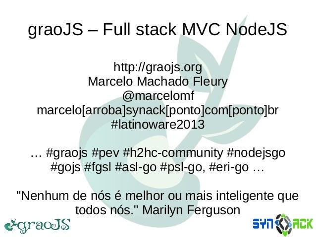 graoJS – Full stack MVC NodeJS http://graojs.org Marcelo Machado Fleury @marcelomf marcelo[arroba]synack[ponto]com[ponto]b...