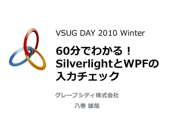 VSUG DAY 2010 Winter60分でわかる!SilverlightとWPFの入力チェックグレープシティ株式会社    八巻 雄哉
