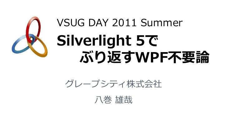 VSUG DAY 2011 SummerSilverlight 5で    ぶり返すWPF不要論 グレープシティ株式会社     八巻 雄哉