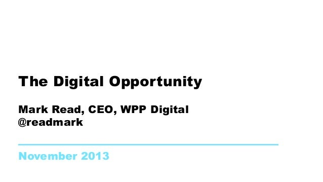 The Digital Opportunity Mark Read, CEO, WPP Digital @readmark November 2013