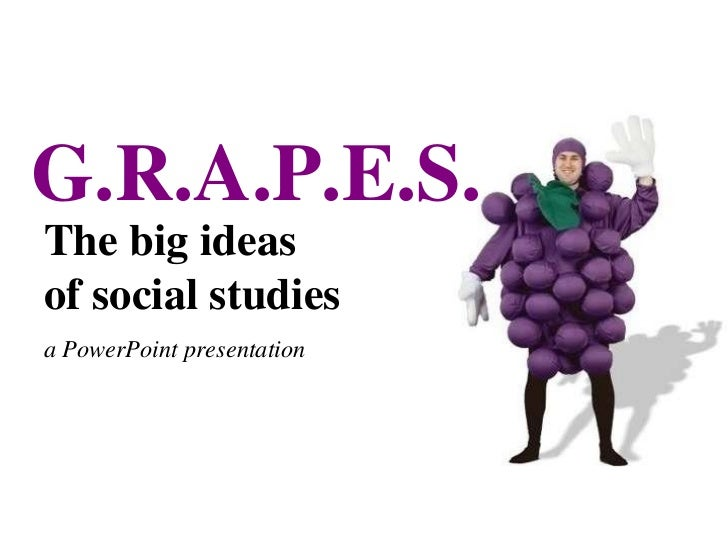 The big ideas of social studies a PowerPoint presentation G.R.A.P.E.S.