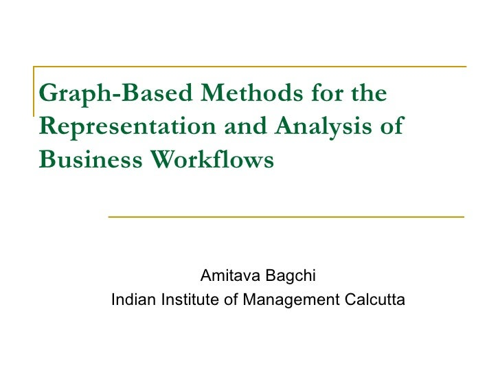 Graph-Based Methods for the Representation and Analysis of Business Workflows Amitava Bagchi Indian Institute of Managemen...