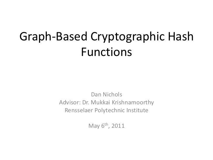 Graph-Based Cryptographic Hash Functions<br />Dan Nichols<br />Advisor: Dr. MukkaiKrishnamoorthy<br />Rensselaer Polytechn...