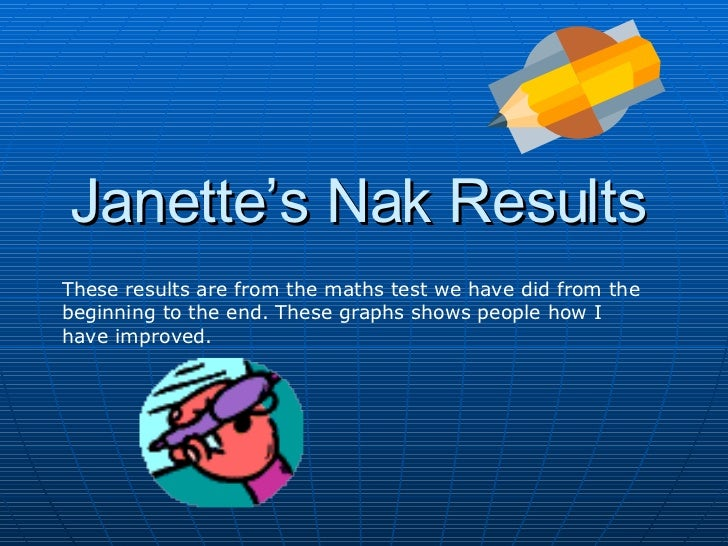 Janette's Nak Results These results are from the maths test we have did from the beginning to the end. These graphs shows ...