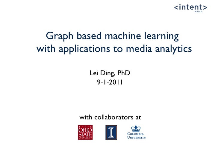 Graph based machine learningwith applications to media analytics                              Lei Ding, PhD               ...