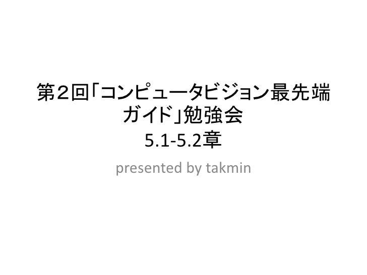 第2回「コンピュータビジョン最先端      ガイド」勉強会        5.1-5.2章     presented by takmin