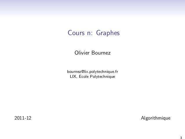 Cours n: Graphes  Olivier Bournez  bournez@lix.polytechnique.fr  LIX, Ecole Polytechnique  2011-12 Algorithmique  1